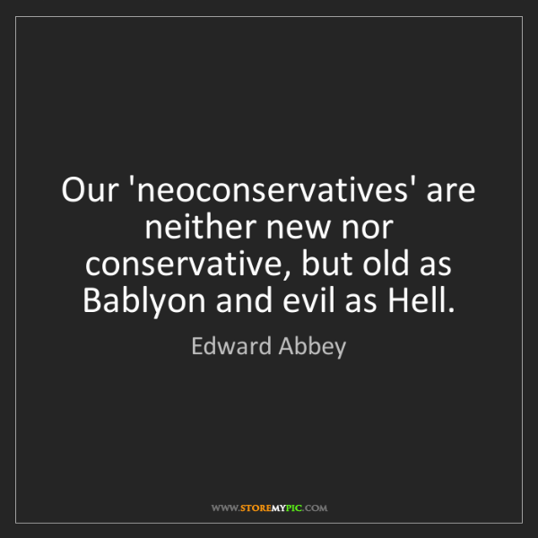 Edward Abbey: Our 'neoconservatives' are neither new nor conservative,...