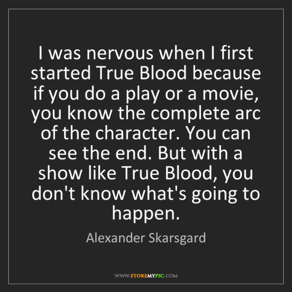 Alexander Skarsgard: I was nervous when I first started True Blood because...