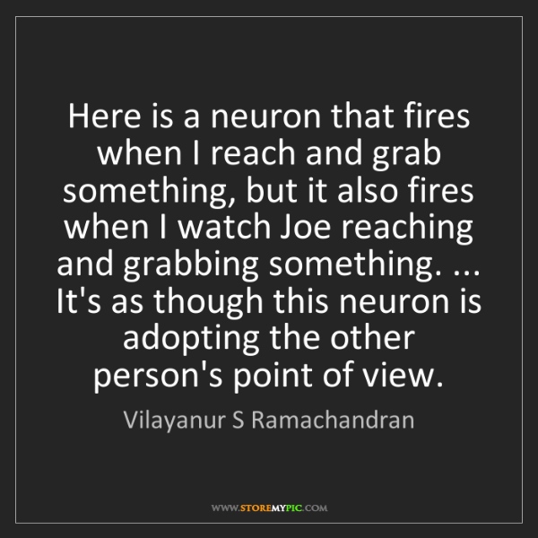 Vilayanur S Ramachandran: Here is a neuron that fires when I reach and grab something,...