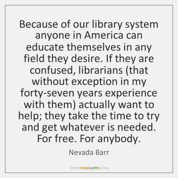Because of our library system anyone in America can educate themselves in ...