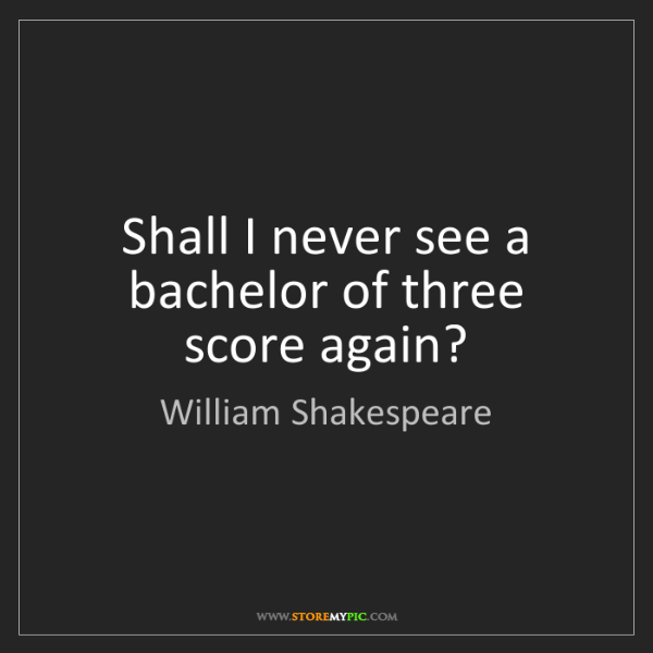 William Shakespeare: Shall I never see a bachelor of three score again?