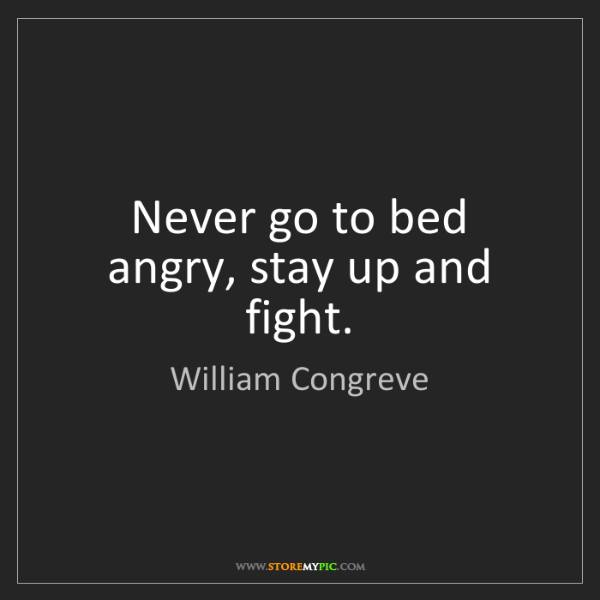 William Congreve: Never go to bed angry, stay up and fight.