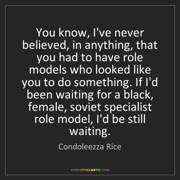 Condoleezza Rice: You know, I've never believed, in anything, that you...