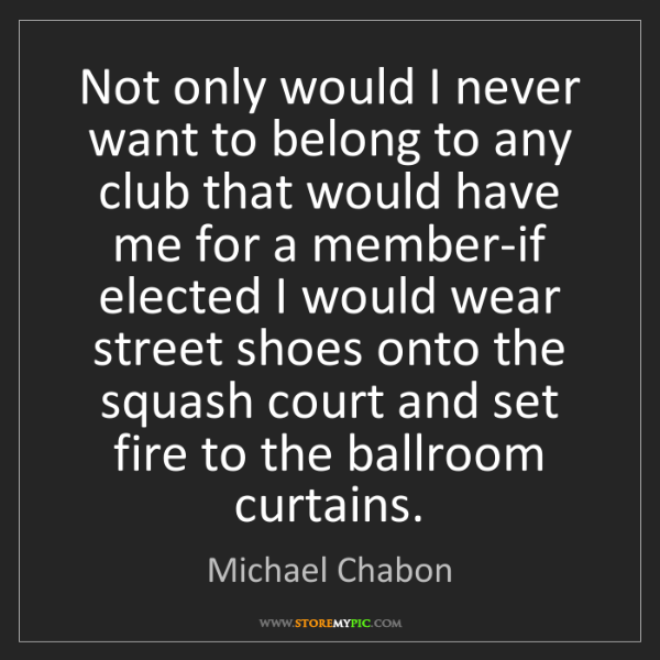 Michael Chabon: Not only would I never want to belong to any club that...