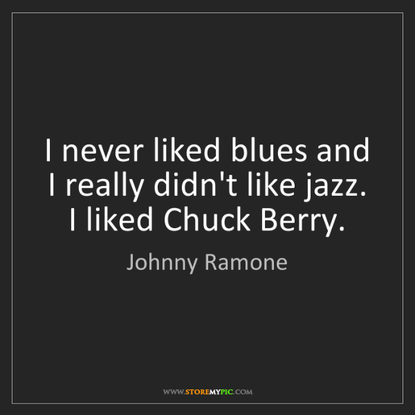 Johnny Ramone: I never liked blues and I really didn't like jazz. I...