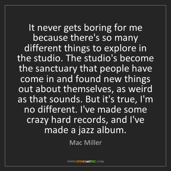 Mac Miller: It never gets boring for me because there's so many different...