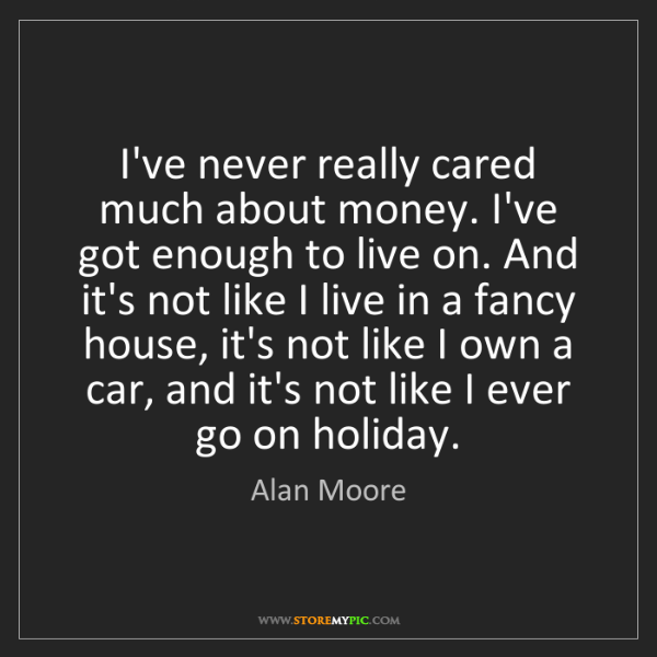 Alan Moore: I've never really cared much about money. I've got enough...