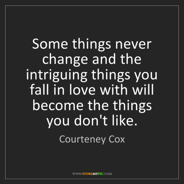 Courteney Cox: Some things never change and the intriguing things you...