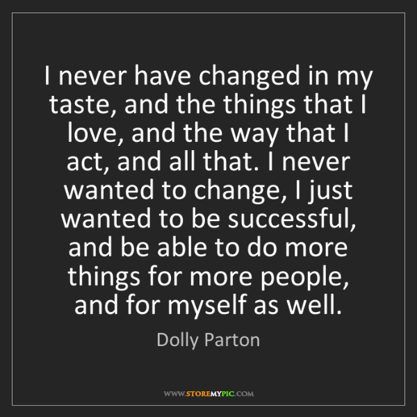 Dolly Parton: I never have changed in my taste, and the things that...