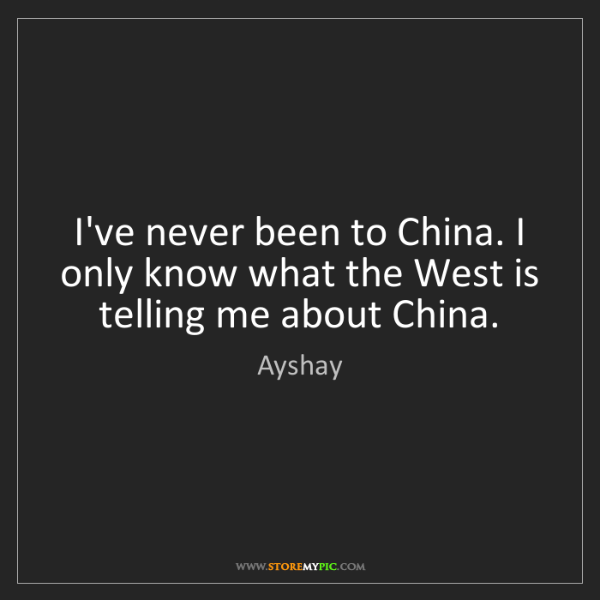 Ayshay: I've never been to China. I only know what the West is...