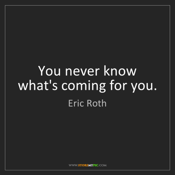 Eric Roth: You never know what's coming for you.