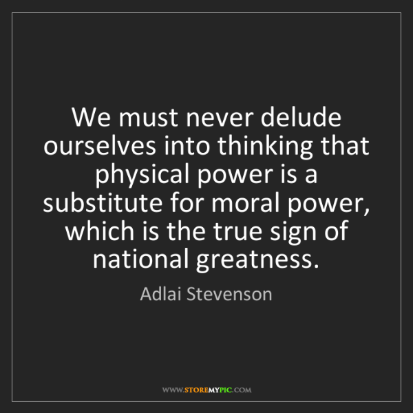 Adlai Stevenson: We must never delude ourselves into thinking that physical...