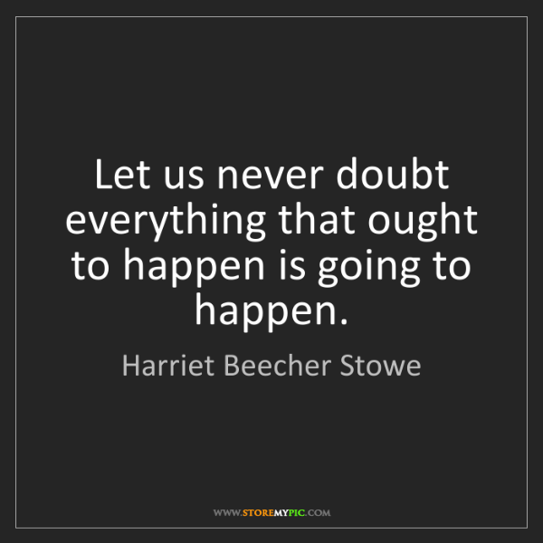 Harriet Beecher Stowe: Let us never doubt everything that ought to happen is...