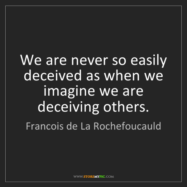 Francois de La Rochefoucauld: We are never so easily deceived as when we imagine we...