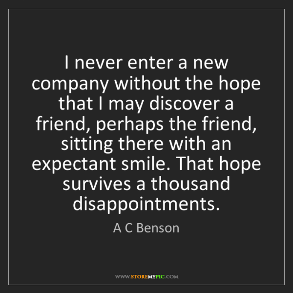 A C Benson: I never enter a new company without the hope that I may...