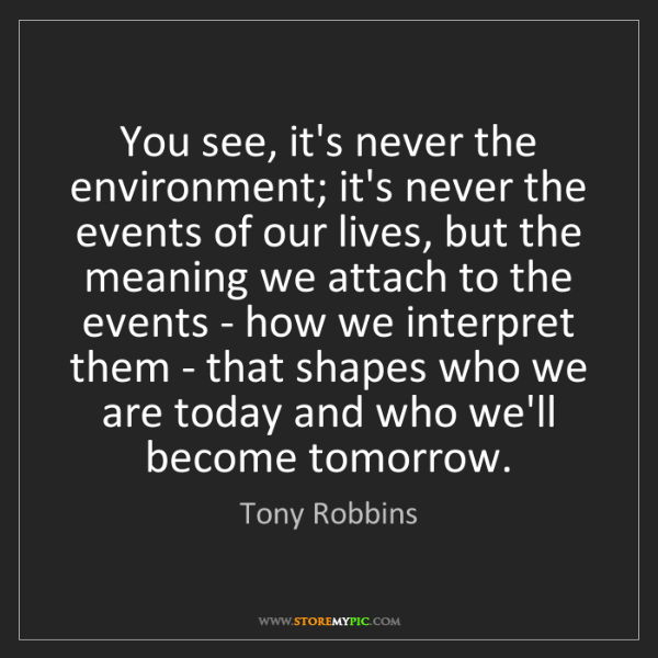 Tony Robbins: You see, it's never the environment; it's never the events...
