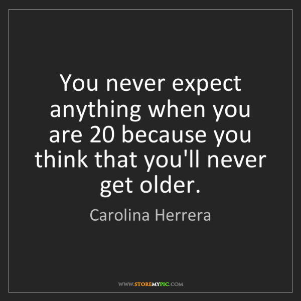 Carolina Herrera: You never expect anything when you are 20 because you...