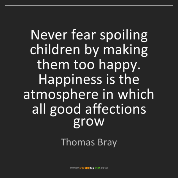 Thomas Bray: Never fear spoiling children by making them too happy....