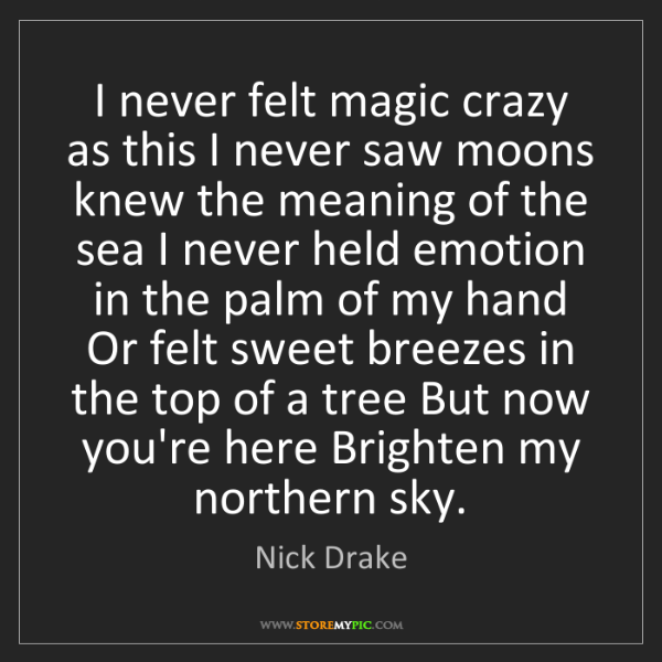 Nick  Drake: I never felt magic crazy as this I never saw moons knew...