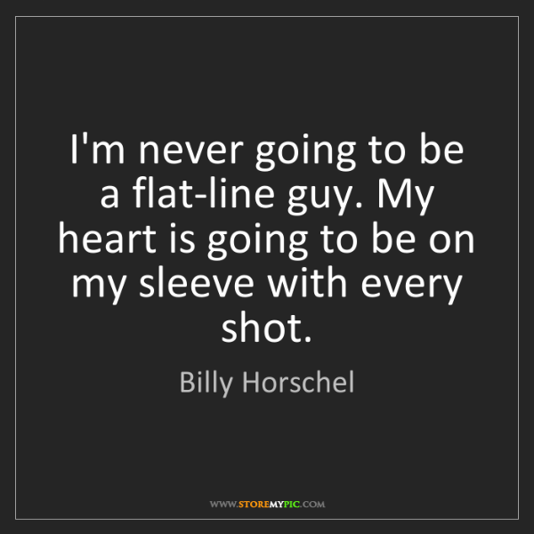 Billy Horschel: I'm never going to be a flat-line guy. My heart is going...