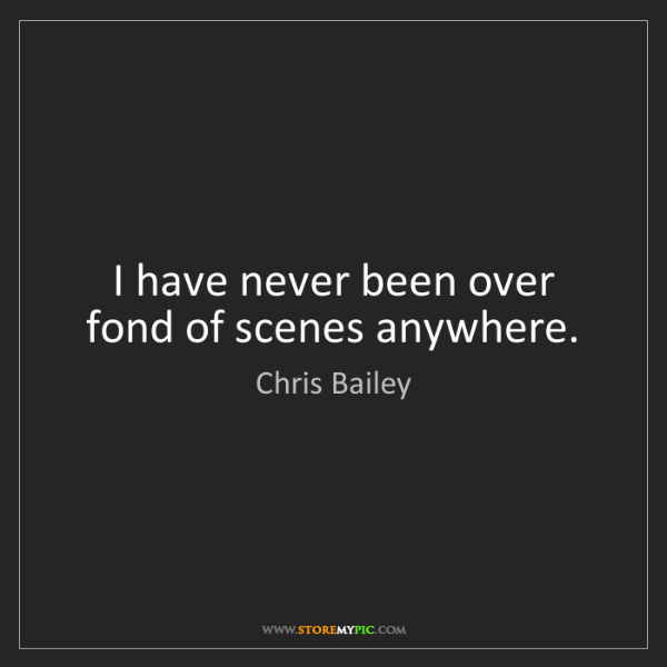 Chris Bailey: I have never been over fond of scenes anywhere.