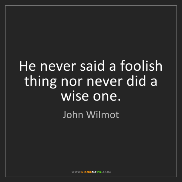 John Wilmot: He never said a foolish thing nor never did a wise one.