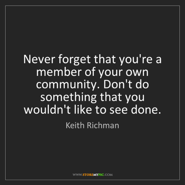 Keith Richman: Never forget that you're a member of your own community....