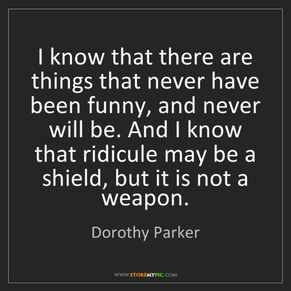 Dorothy Parker: I know that there are things that never have been funny,...