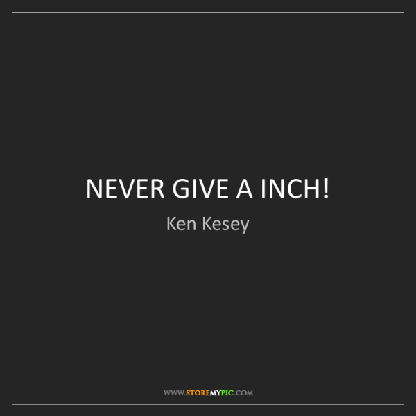 Ken Kesey: NEVER GIVE A INCH!
