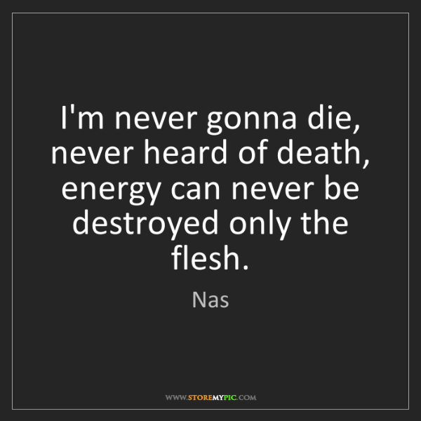 Nas: I'm never gonna die, never heard of death, energy can...