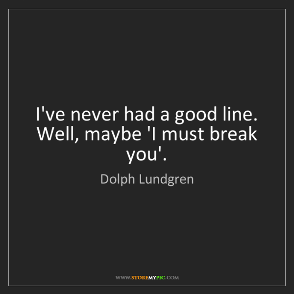 Dolph Lundgren: I've never had a good line. Well, maybe 'I must break...