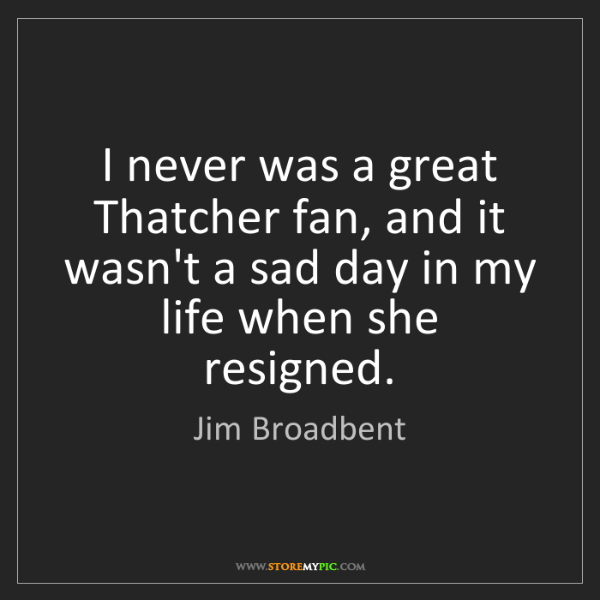 Jim Broadbent: I never was a great Thatcher fan, and it wasn't a sad...