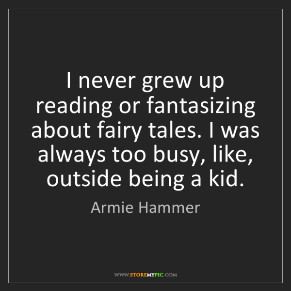 Armie Hammer: I never grew up reading or fantasizing about fairy tales....