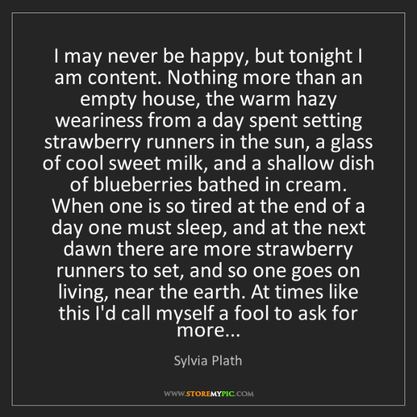 Sylvia Plath: I may never be happy, but tonight I am content. Nothing...