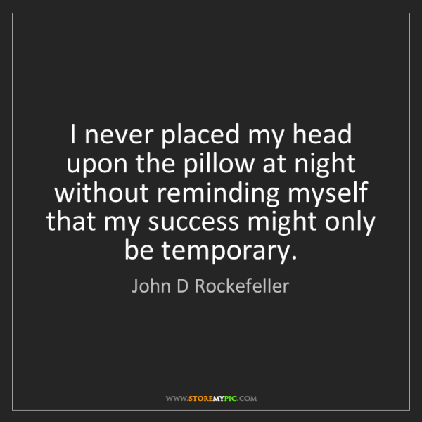 John D Rockefeller: I never placed my head upon the pillow at night without...