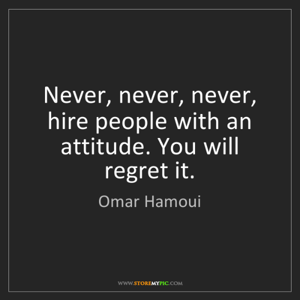 Omar Hamoui: Never, never, never, hire people with an attitude. You...