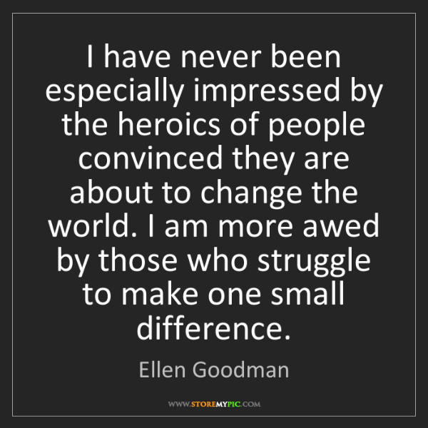 Ellen Goodman: I have never been especially impressed by the heroics...