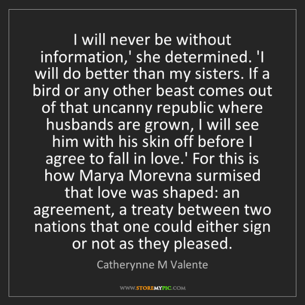 Catherynne M Valente: I will never be without information,' she determined....