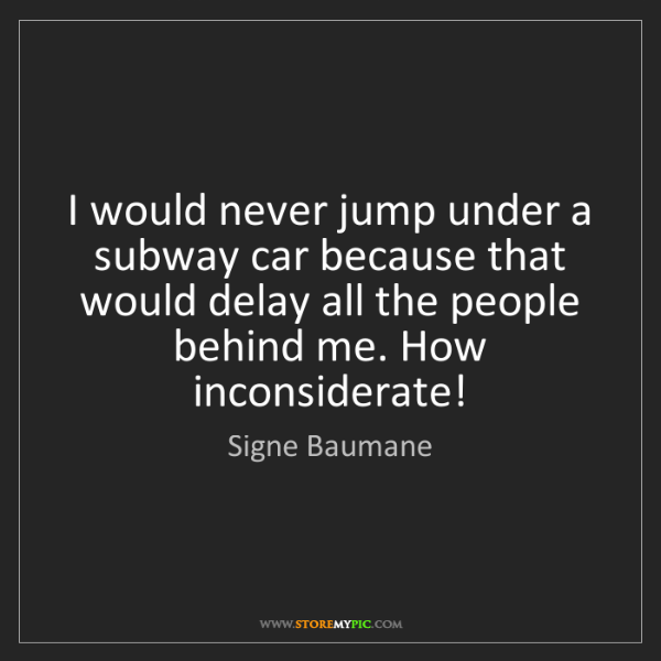 Signe Baumane: I would never jump under a subway car because that would...