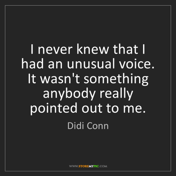 Didi Conn: I never knew that I had an unusual voice. It wasn't something...
