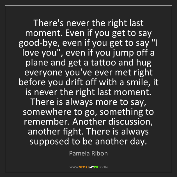Pamela Ribon: There's never the right last moment. Even if you get...