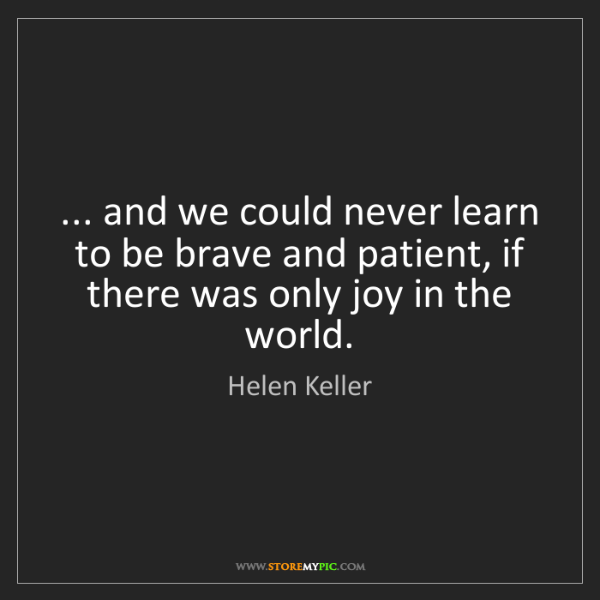 Helen Keller: ... and we could never learn to be brave and patient,...