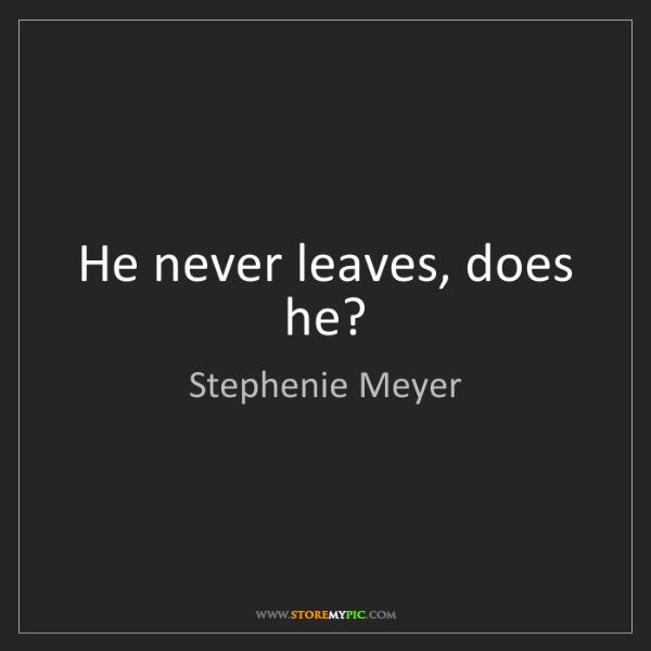 Stephenie Meyer: He never leaves, does he?