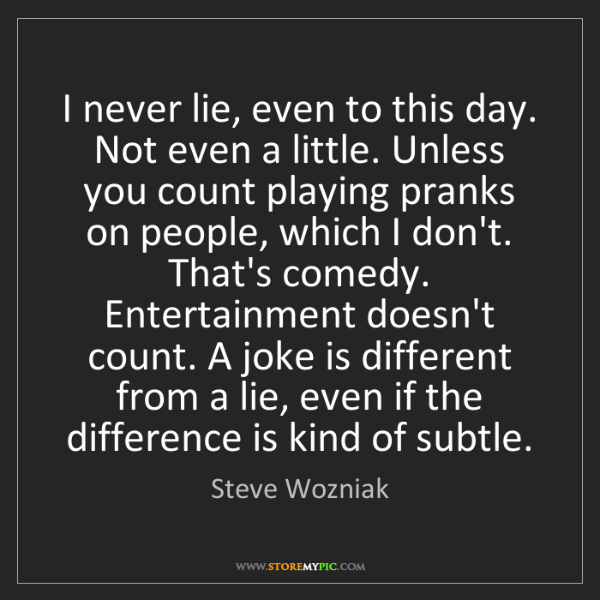 Steve Wozniak: I never lie, even to this day. Not even a little. Unless...