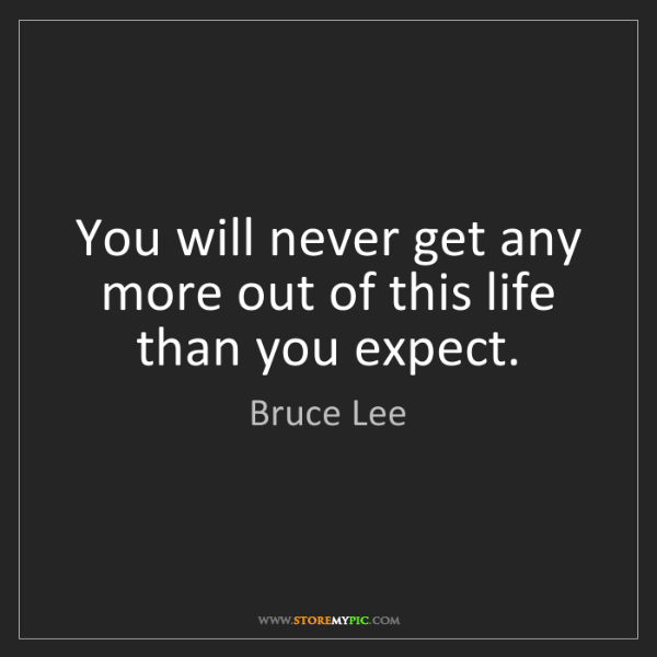 Bruce Lee: You will never get any more out of this life than you...