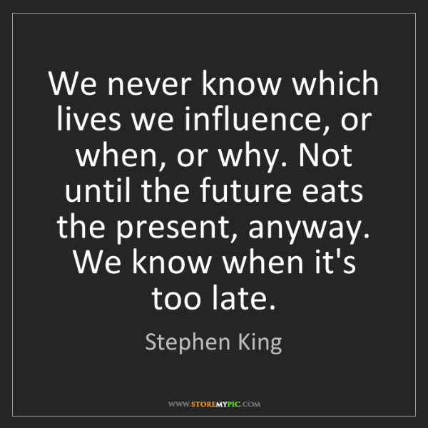 Stephen King: We never know which lives we influence, or when, or why....