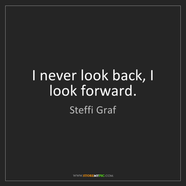 Steffi Graf: I never look back, I look forward.