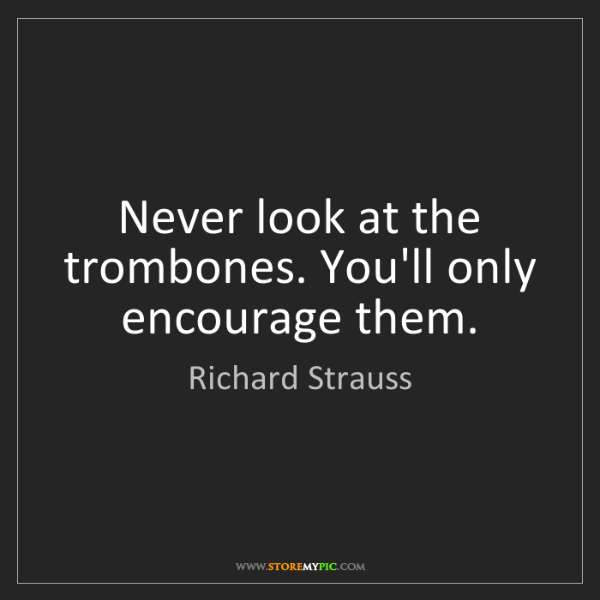 Richard Strauss: Never look at the trombones. You'll only encourage them.