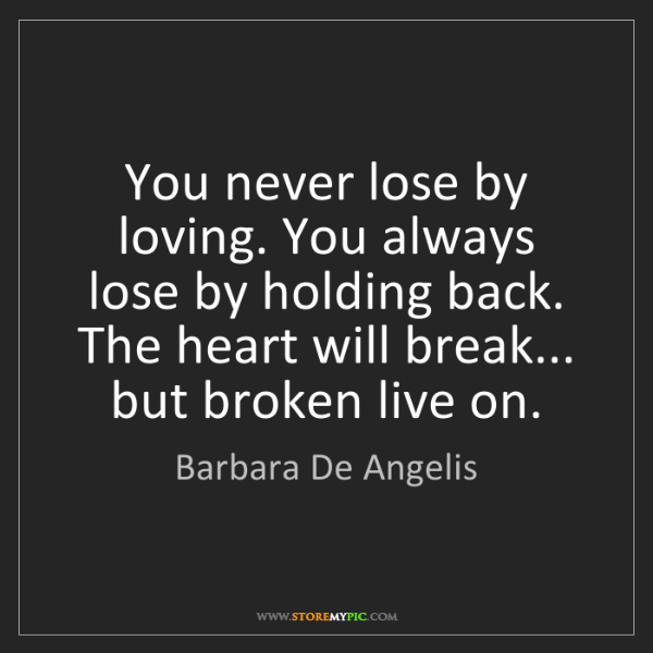 Barbara De Angelis: You never lose by loving. You always lose by holding...