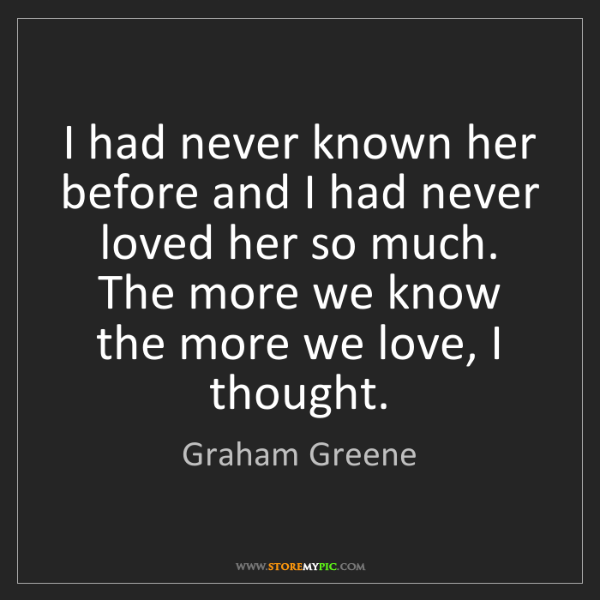 Graham Greene: I had never known her before and I had never loved her...